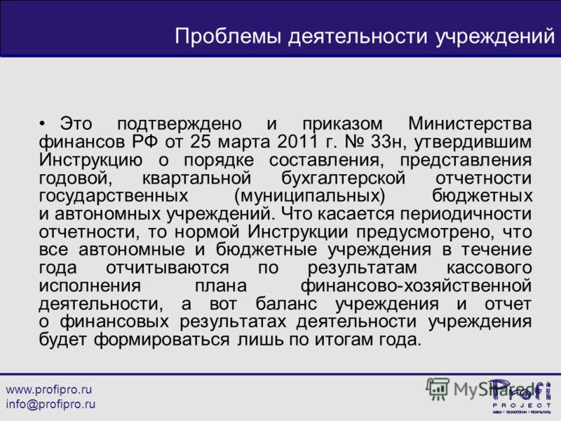 www.profipro.ru info@profipro.ru Проблемы деятельности учреждений Это подтверждено и приказом Министерства финансов РФ от 25 марта 2011 г. 33н, утвердившим Инструкцию о порядке составления, представления годовой, квартальной бухгалтерской отчетности
