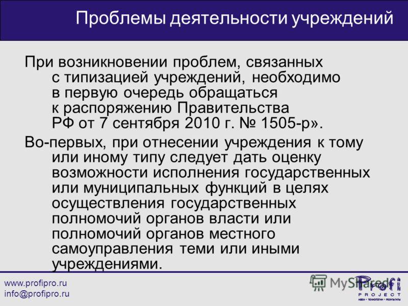 www.profipro.ru info@profipro.ru Проблемы деятельности учреждений При возникновении проблем, связанных с типизацией учреждений, необходимо в первую очередь обращаться к распоряжению Правительства РФ от 7 сентября 2010 г. 1505-р». Во-первых, при отнес