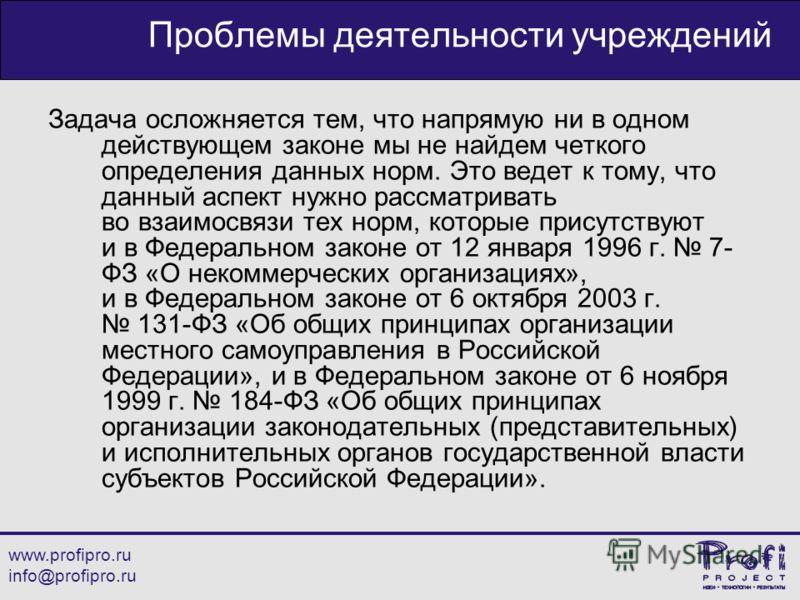 www.profipro.ru info@profipro.ru Проблемы деятельности учреждений Задача осложняется тем, что напрямую ни в одном действующем законе мы не найдем четкого определения данных норм. Это ведет к тому, что данный аспект нужно рассматривать во взаимосвязи