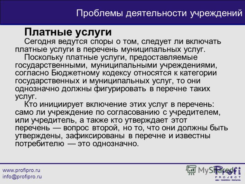 www.profipro.ru info@profipro.ru Проблемы деятельности учреждений Платные услуги Сегодня ведутся споры о том, следует ли включать платные услуги в перечень муниципальных услуг. Поскольку платные услуги, предоставляемые государственными, муниципальным