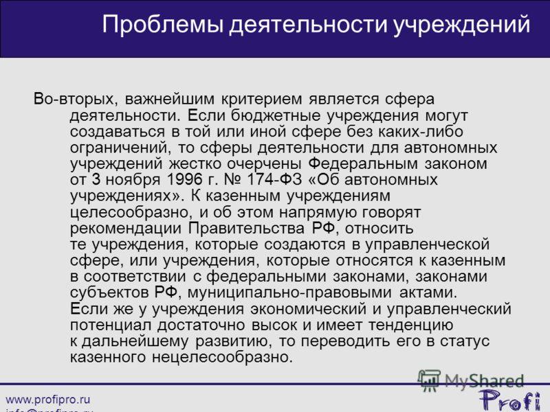 www.profipro.ru info@profipro.ru Проблемы деятельности учреждений Во-вторых, важнейшим критерием является сфера деятельности. Если бюджетные учреждения могут создаваться в той или иной сфере без каких-либо ограничений, то сферы деятельности для автон