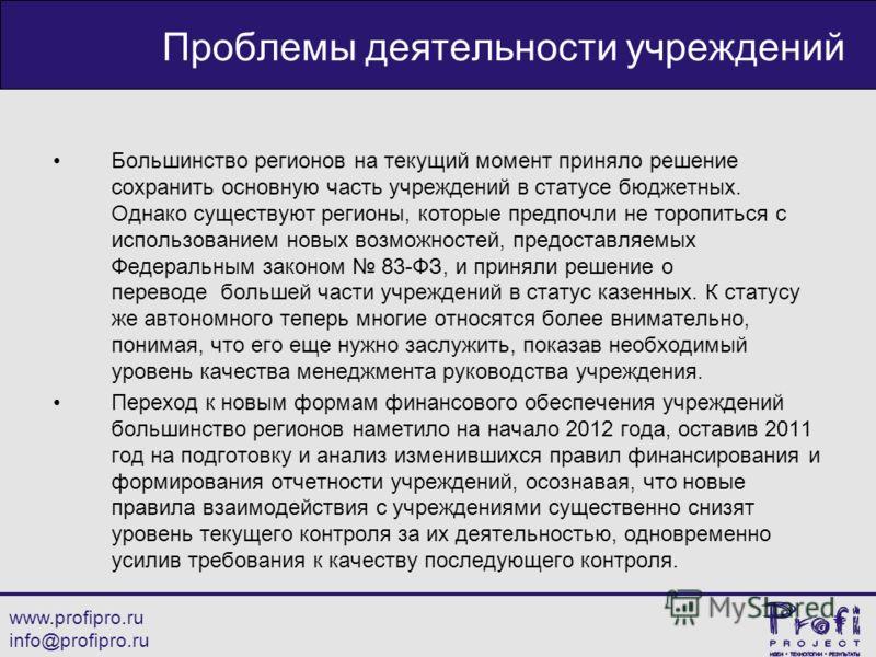 www.profipro.ru info@profipro.ru Проблемы деятельности учреждений Большинство регионов на текущий момент приняло решение сохранить основную часть учреждений в статусе бюджетных. Однако существуют регионы, которые предпочли не торопиться с использован