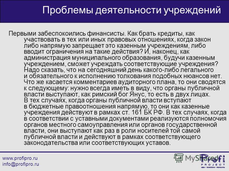 www.profipro.ru info@profipro.ru Проблемы деятельности учреждений Первыми забеспокоились финансисты. Как брать кредиты, как участвовать в тех или иных правовых отношениях, когда закон либо напрямую запрещает это казенным учреждениям, либо вводит огра