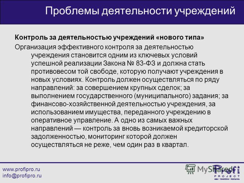 www.profipro.ru info@profipro.ru Проблемы деятельности учреждений Контроль за деятельностью учреждений «нового типа» Организация эффективного контроля за деятельностью учреждения становится одним из ключевых условий успешной реализации Закона 83-ФЗ и