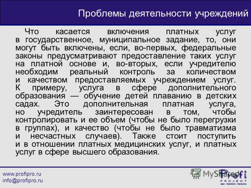 www.profipro.ru info@profipro.ru Проблемы деятельности учреждений Что касается включения платных услуг в государственное, муниципальное задание, то, они могут быть включены, если, во-первых, федеральные законы предусматривают предоставление таких усл