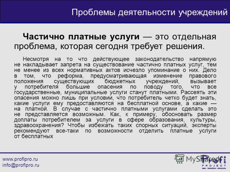 www.profipro.ru info@profipro.ru Проблемы деятельности учреждений Частично платные услуги это отдельная проблема, которая сегодня требует решения. Несмотря на то что действующее законодательство напрямую не накладывает запрета на существование частич