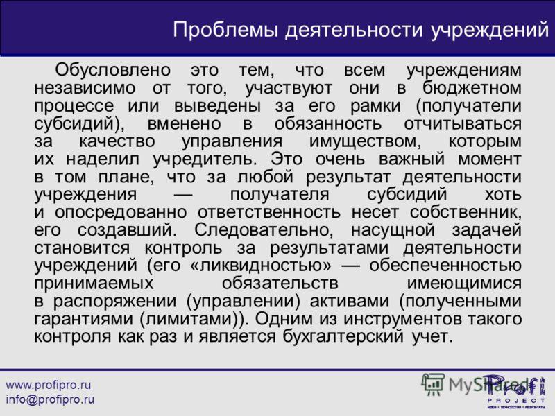 www.profipro.ru info@profipro.ru Проблемы деятельности учреждений Обусловлено это тем, что всем учреждениям независимо от того, участвуют они в бюджетном процессе или выведены за его рамки (получатели субсидий), вменено в обязанность отчитываться за