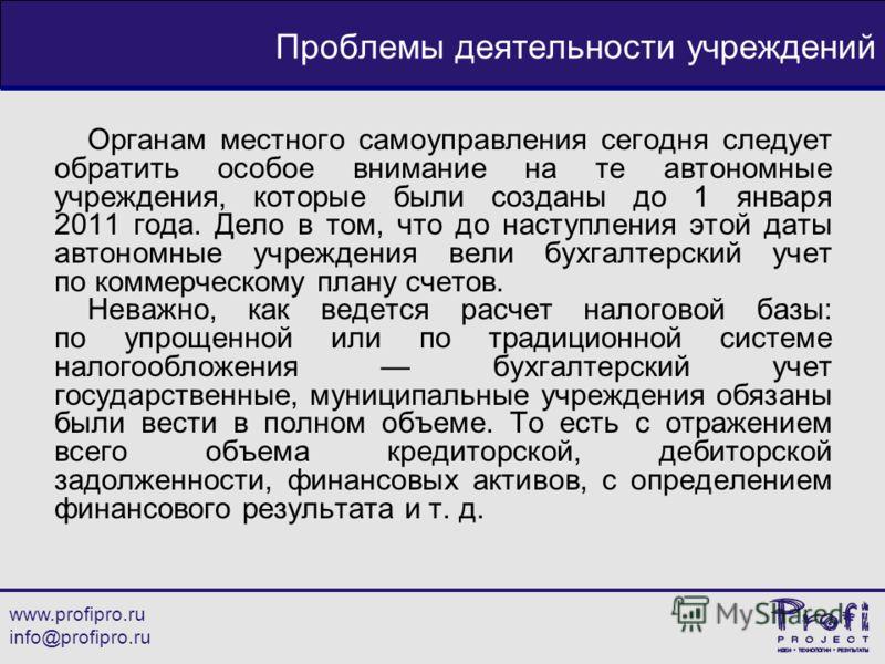 www.profipro.ru info@profipro.ru Проблемы деятельности учреждений Органам местного самоуправления сегодня следует обратить особое внимание на те автономные учреждения, которые были созданы до 1 января 2011 года. Дело в том, что до наступления этой да