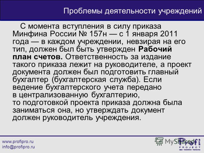 www.profipro.ru info@profipro.ru Проблемы деятельности учреждений С момента вступления в силу приказа Минфина России 157н с 1 января 2011 года в каждом учреждении, невзирая на его тип, должен был быть утвержден Рабочий план счетов. Ответственность за