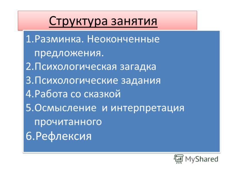 Структура занятия 1.Разминка. Неоконченные предложения. 2.Психологическая загадка 3.Психологические задания 4.Работа со сказкой 5.Осмысление и интерпретация прочитанного 6.Рефлексия 1.Разминка. Неоконченные предложения. 2.Психологическая загадка 3.Пс