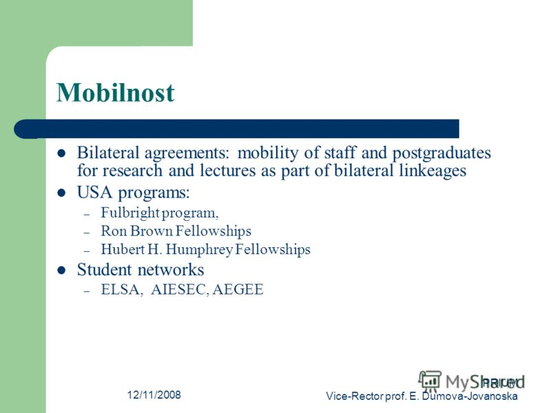 12/11/2008 PRIUM Vice-Rector prof. E. Dumova-Jovanoska Mobilnost Bilateral agreements: mobility of staff and postgraduates for research and lectures as part of bilateral linkeages USA programs: – Fulbright program, – Ron Brown Fellowships – Hubert H.