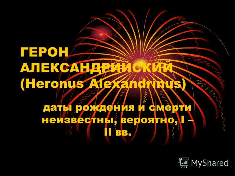 ГЕРОН АЛЕКСАНДРИЙСКИЙ (Heronus Alexandrinus) даты рождения и смерти неизвестны, вероятно, I – II вв.