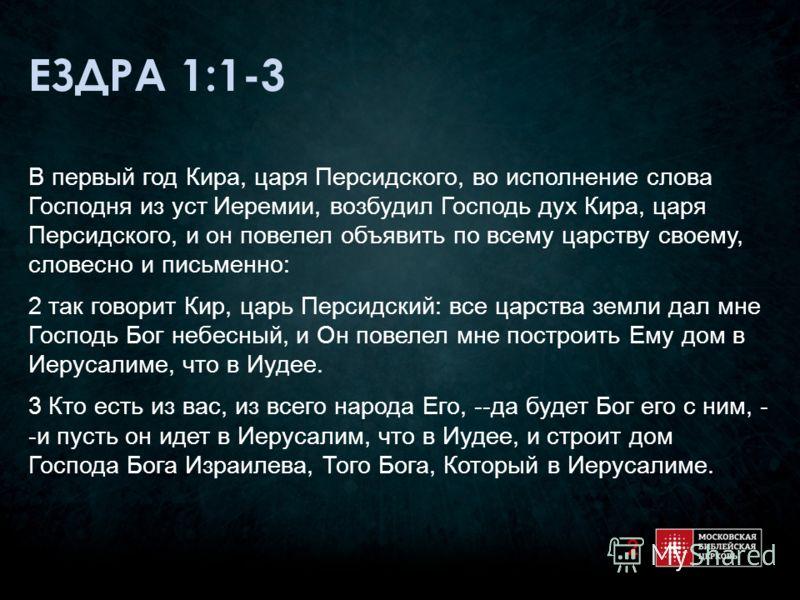 ЕЗДРА 1:1-3 В первый год Кира, царя Персидского, во исполнение слова Господня из уст Иеремии, возбудил Господь дух Кира, царя Персидского, и он повелел объявить по всему царству своему, словесно и письменно: 2 так говорит Кир, царь Персидский: все ца