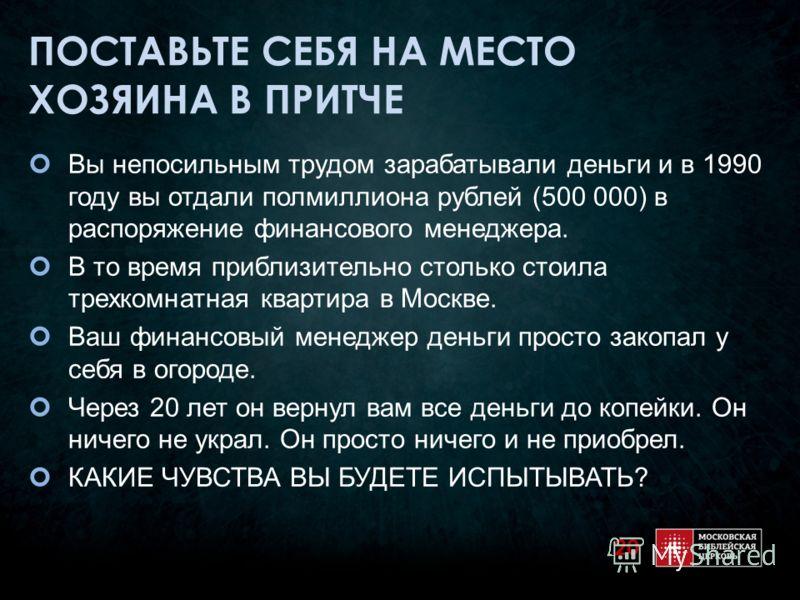ПОСТАВЬТЕ СЕБЯ НА МЕСТО ХОЗЯИНА В ПРИТЧЕ Вы непосильным трудом зарабатывали деньги и в 1990 году вы отдали полмиллиона рублей (500 000) в распоряжение финансового менеджера. В то время приблизительно столько стоила трехкомнатная квартира в Москве. Ва