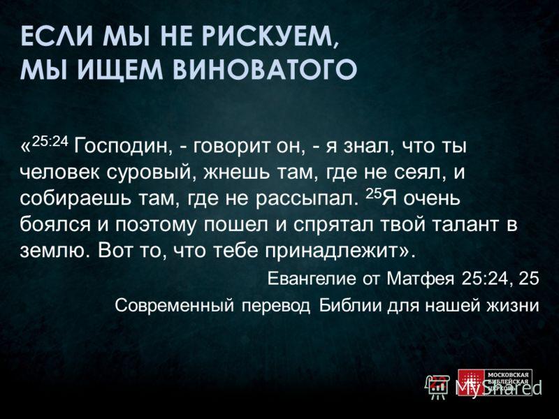 ЕСЛИ МЫ НЕ РИСКУЕМ, МЫ ИЩЕМ ВИНОВАТОГО « 25:24 Господин, - говорит он, - я знал, что ты человек суровый, жнешь там, где не сеял, и собираешь там, где не рассыпал. 25 Я очень боялся и поэтому пошел и спрятал твой талант в землю. Вот то, что тебе прина
