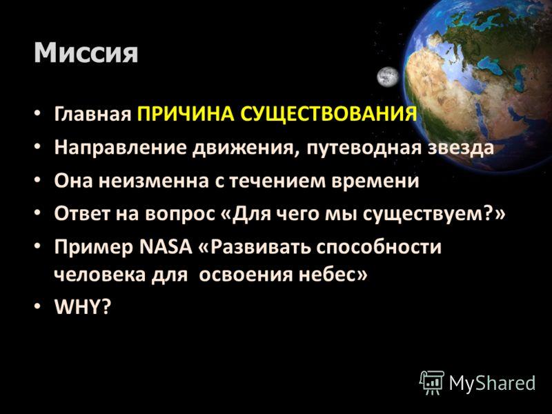 Миссия Главная ПРИЧИНА СУЩЕСТВОВАНИЯ Направление движения, путеводная звезда Она неизменна с течением времени Ответ на вопрос «Для чего мы существуем?» Пример NASA «Развивать способности человека для освоения небес» WHY?