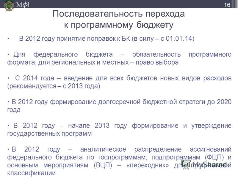 М ] ф М ] ф Последовательность перехода к программному бюджету В 2012 году принятие поправок к БК (в силу – с 01.01.14) Для федерального бюджета – обязательность программного формата, для региональных и местных – право выбора С 2014 года – введение д