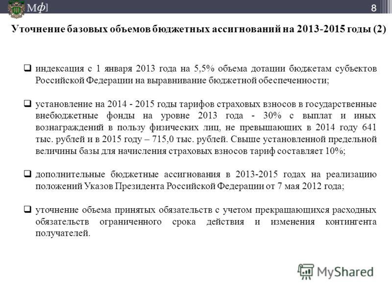 М ] ф М ] ф Уточнение базовых объемов бюджетных ассигнований на 2013-2015 годы (2) 8 индексация с 1 января 2013 года на 5,5% объема дотации бюджетам субъектов Российской Федерации на выравнивание бюджетной обеспеченности; установление на 2014 - 2015