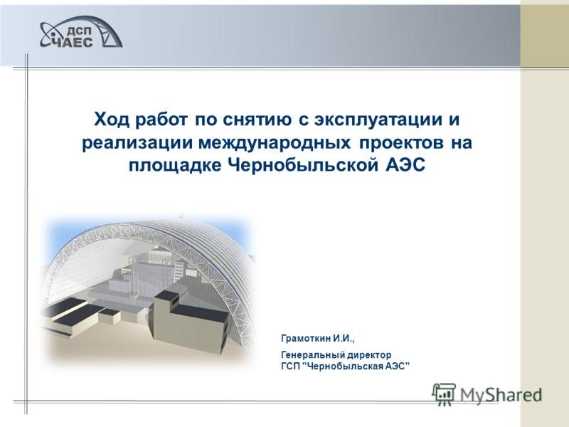 Ход работ по снятию с эксплуатации и реализации международных проектов на площадке Чернобыльской АЭС Грамоткин И.И., Генеральный директор ГСП Чернобыльская АЭС
