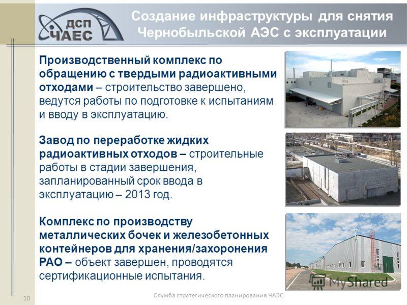 Служба стратегического планирования ЧАЭС 10 Производственный комплекс по обращению с твердыми радиоактивными отходами – строительство завершено, ведутся работы по подготовке к испытаниям и вводу в эксплуатацию. Завод по переработке жидких радиоактивн