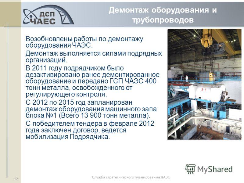 Служба стратегического планирования ЧАЭС 12 Демонтаж оборудования и трубопроводов Возобновлены работы по демонтажу оборудования ЧАЭС. Демонтаж выполняется силами подрядных организаций. В 2011 году подрядчиком было дезактивировано ранее демонтированно