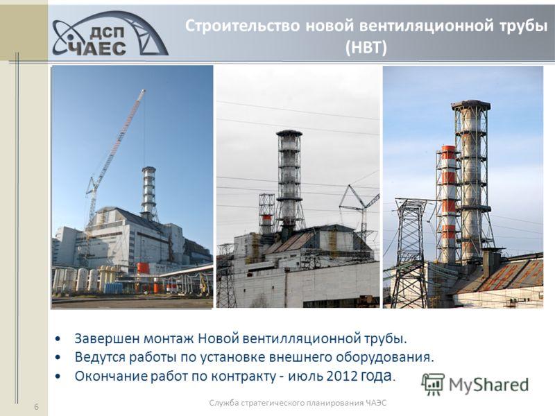 Служба стратегического планирования ЧАЭС 6 Строительство новой вентиляционной трубы (НВТ) Завершен монтаж Новой вентилляционной трубы. Ведутся работы по установке внешнего оборудования. Окончание работ по контракту - июль 2012 года.
