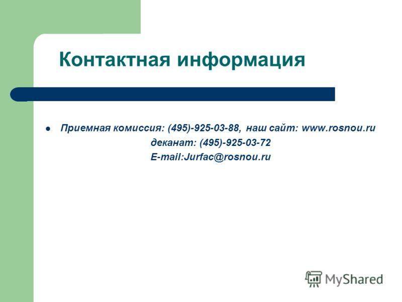 Контактная информация Приемная комиссия: (495)-925-03-88, наш сайт: www.rosnou.ru деканат: (495)-925-03-72 Е-mail:Jurfac@rosnou.ru