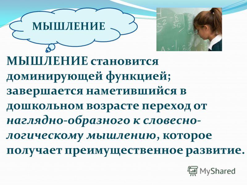 МЫШЛЕНИЕ МЫШЛЕНИЕ становится доминирующей функцией; завершается наметившийся в дошкольном возрасте переход от наглядно-образного к словесно- логическому мышлению, которое получает преимущественное развитие.