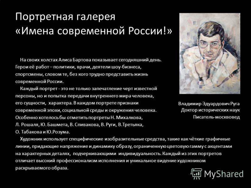 Портретная галерея «Имена современной России!» На своих холстах Алиса Бартова показывает сегодняшний день. Герои её работ – политики, врачи, деятели шоу-бизнеса, спортсмены, словом те, без кого трудно представить жизнь современной России. Каждый порт