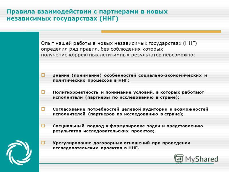 Правила взаимодействии с партнерами в новых независимых государствах (ННГ) Знание (понимание) особенностей социально-экономических и политических процессов в ННГ; Политкорректность и понимание условий, в которых работают исполнители (партнеры по иссл