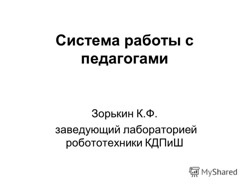 Система работы с педагогами Зорькин К.Ф. заведующий лабораторией робототехники КДПиШ