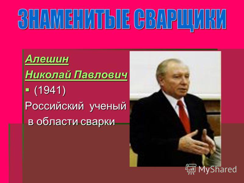 Алешин Николай Павлович Николай Павлович (1941) (1941) Российский ученый в области сварки в области сварки