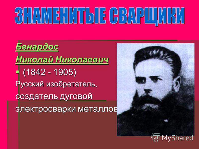 Бенардос Николай Николаевич Николай Николаевич (1842 - 1905) (1842 - 1905) Русский изобретатель, создатель дуговой электросварки металлов