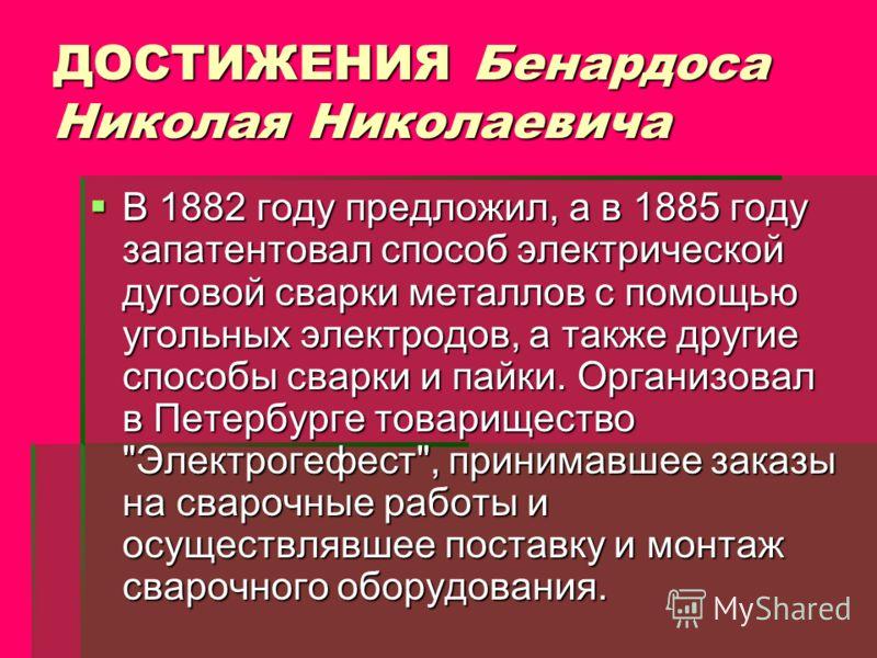 ДОСТИЖЕНИЯ Бенардоса Николая Николаевича В 1882 году предложил, а в 1885 году запатентовал способ электрической дуговой сварки металлов с помощью угольных электродов, а также другие способы сварки и пайки. Организовал в Петербурге товарищество