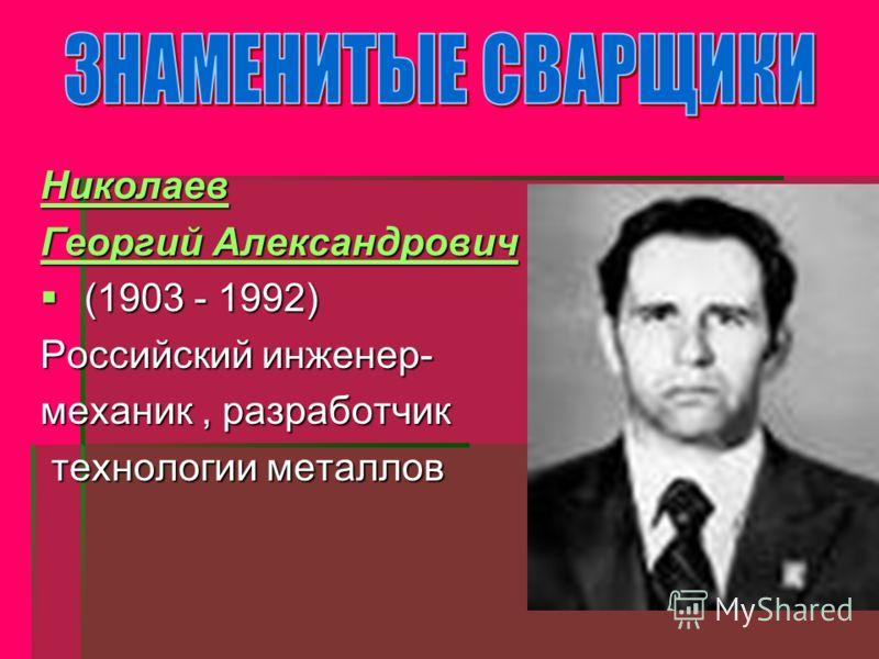 Николаев Георгий Александрович Георгий Александрович (1903 - 1992) (1903 - 1992) Российский инженер- механик, разработчик технологии металлов технологии металлов