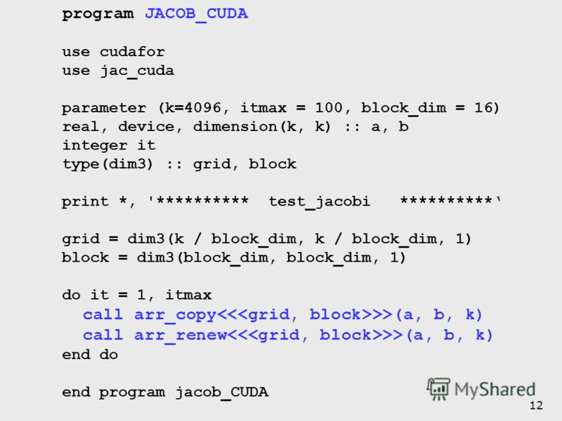 12 program JACOB_CUDA use cudafor use jac_cuda parameter (k=4096, itmax = 100, block_dim = 16) real, device, dimension(k, k) :: a, b integer it type(dim3) :: grid, block print *, '********** test_jacobi ********** grid = dim3(k / block_dim, k / block