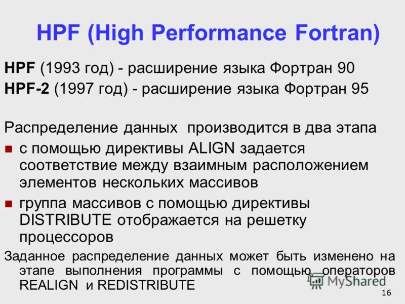 16 HPF (High Performance Fortran) HPF (1993 год) - расширение языка Фортран 90 HPF-2 (1997 год) - расширение языка Фортран 95 Распределение данных производится в два этапа с помощью директивы ALIGN задается соответствие между взаимным расположением э