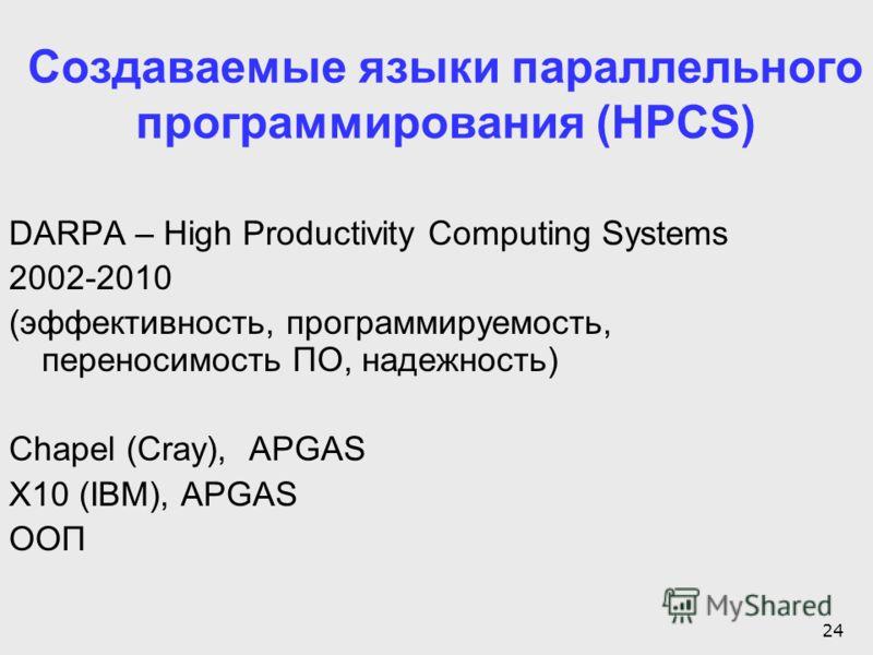 24 Создаваемые языки параллельного программирования (HPCS) DARPA – High Productivity Computing Systems 2002-2010 (эффективность, программируемость, переносимость ПО, надежность) Chapel (Cray), APGAS X10 (IBM), APGAS ООП