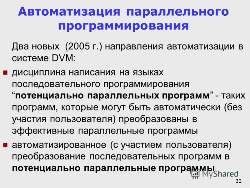32 Автоматизация параллельного программирования Два новых (2005 г.) направления автоматизации в системе DVM: дисциплина написания на языках последовательного программированияпотенциально параллельных программ - таких программ, которые могут быть авто