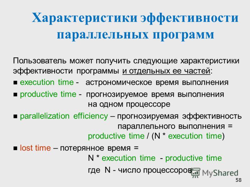 58 Характеристики эффективности параллельных программ Пользователь может получить следующие характеристики эффективности программы и отдельных ее частей: execution time - астрономическое время выполнения productive time - прогнозируемое время выполне