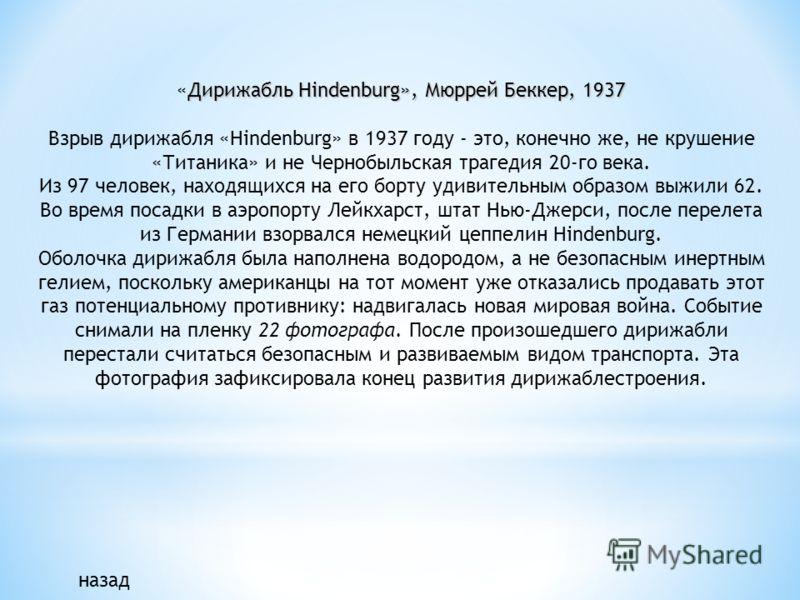 Дирижабль Hindenburg», Мюррей Беккер, 1937 «Дирижабль Hindenburg», Мюррей Беккер, 1937 Взрыв дирижабля «Hindenburg» в 1937 году - это, конечно же, не крушение «Титаника» и не Чернобыльская трагедия 20-го века. Из 97 человек, находящихся на его борту