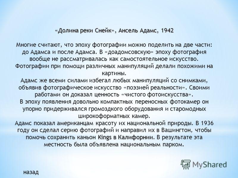 «Долина реки Снейк», Ансель Адамс, 1942 Многие считают, что эпоху фотографии можно поделить на две части: до Адамса и после Адамса. В «доадомсовскую» эпоху фотография вообще не рассматривалась как самостоятельное искусство. Фотографии при помощи разл