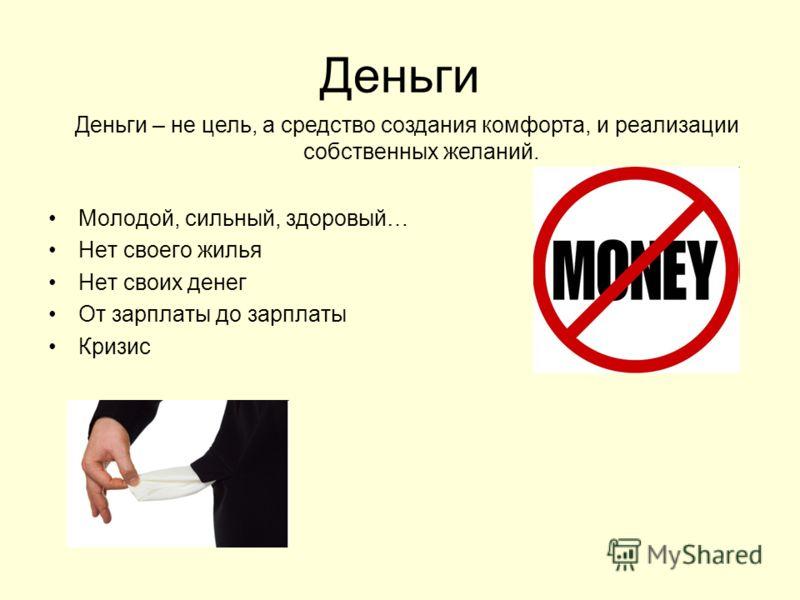 Деньги Молодой, сильный, здоровый… Нет своего жилья Нет своих денег От зарплаты до зарплаты Кризис Деньги – не цель, а средство создания комфорта, и реализации собственных желаний.