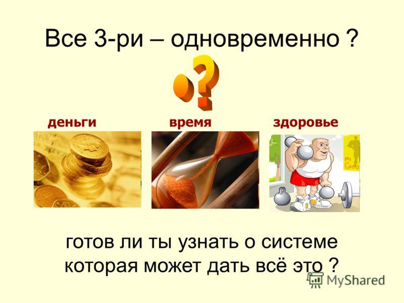 Все 3-ри – одновременно ? готов ли ты узнать о системе которая может дать всё это ? деньгивремяздоровье
