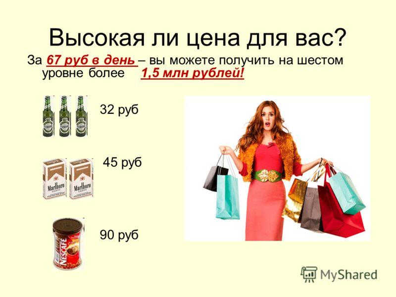 Высокая ли цена для вас? За 67 руб в день – вы можете получить на шестом уровне более 1,5 млн рублей! 32 руб 45 руб 90 руб