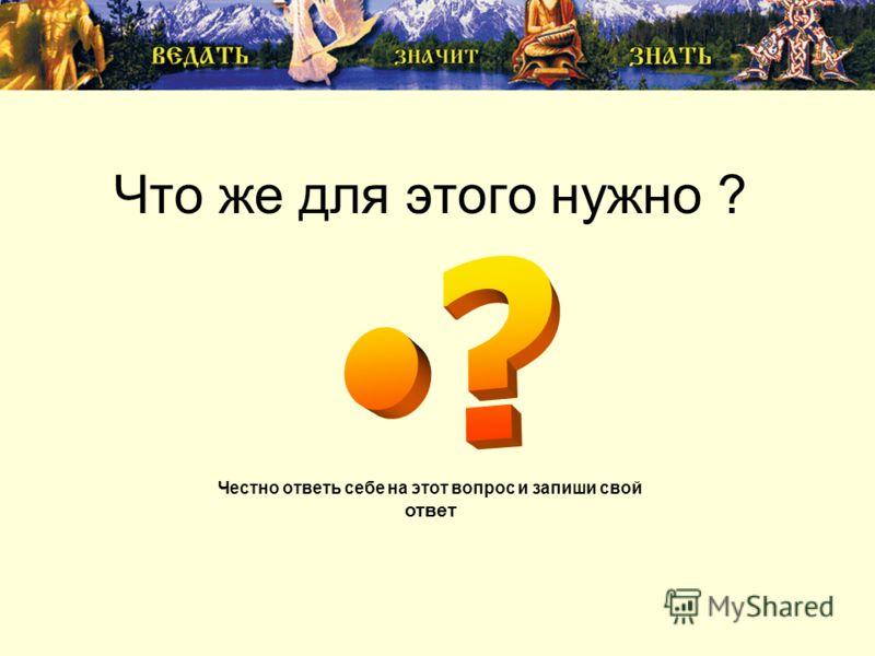 Что же для этого нужно ? Честно ответь себе на этот вопрос и запиши свой ответ