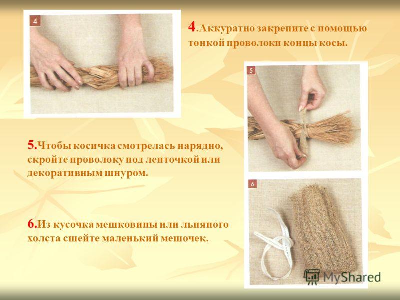 4.Аккуратно закрепите с помощью тонкой проволоки концы косы. 5. Чтобы косичка смотрелась нарядно, скройте проволоку под ленточкой или декоративным шнуром. 6. Из кусочка мешковины или льняного холста сшейте маленький мешочек.
