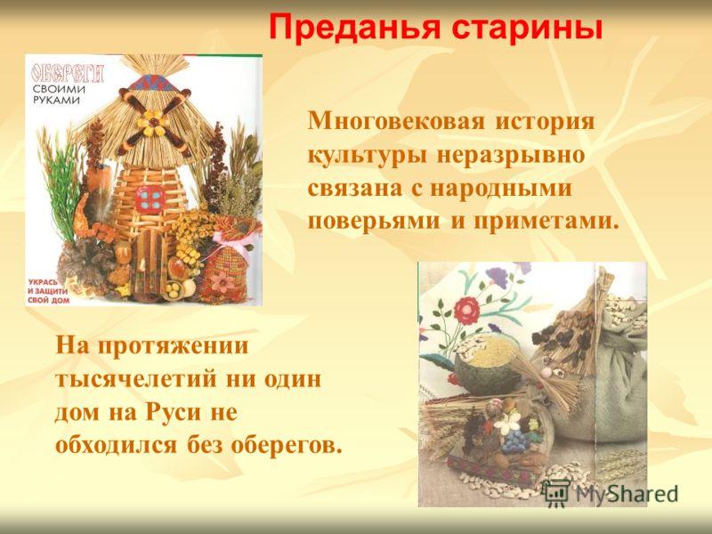 Преданья старины Многовековая история культуры неразрывно связана с народными поверьями и приметами. На протяжении тысячелетий ни один дом на Руси не обходился без оберегов.