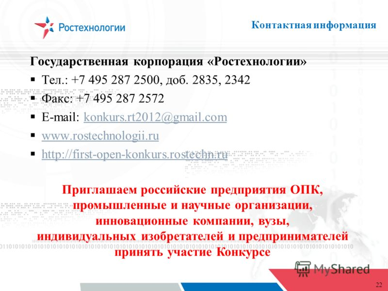 22 Контактная информация Государственная корпорация «Ростехнологии» Тел.: +7 495 287 2500, доб. 2835, 2342 Факс: +7 495 287 2572 E-mail: konkurs.rt2012@gmail.comkonkurs.rt2012@gmail.com www.rostechnologii.ru http://first-open-konkurs.rostechn.ru http