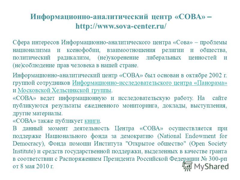 Информационно-аналитический центр «СОВА» – http://www.sova-center.ru/ Сфера интересов Информационно-аналитического центра «Сова» – проблемы национализма и ксенофобии, взаимоотношения религии и общества, политический радикализм, (не)укоренение либерал